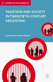 Taxation and Society in Twentieth-Century Argentina ebook by José Antonio Sánchez Román