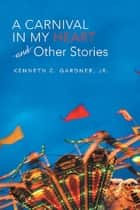 A Carnival in My Heart and Other Stories ebook by Kenneth C. Gardner Jr.