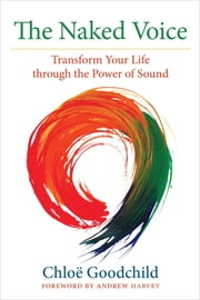 The Naked Voice - Transform Your Life through the Power of Sound ebook by Chloe Goodchild