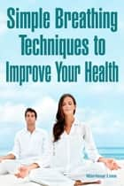 Simple Breathing Techniques to Improve Your Health ebook by Marilene Lima