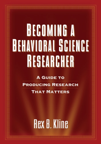 Becoming a Behavioral Science Researcher - A Guide to Producing Research That Matters ebook by Rex B. Kline, PhD