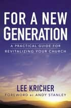 For a New Generation - A Practical Guide for Revitalizing Your Church ebook by Lee D. Kricher, Andy Stanley