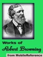 Works Of Robert Browning: (70+ Works). Incld. Dramatic Lyrics, Dramatic Romances And Lyrics, Men And Women, Christmas Eve And Other Poems And Letters (Mobi Collected Works) ebook by Robert Browning
