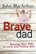 Brave Dad - Raising Your Kids to Love and Follow God ebook by John MacArthur