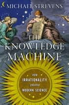 The Knowledge Machine: How Irrationality Created Modern Science eBook by Michael Strevens