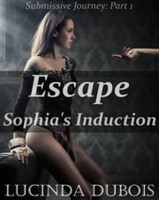 Escape: Sophia's Induction (Submissive Journey Part 1) (BDSM Erotica) ebook by Lucinda DuBois