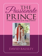 The Passionate Prince - A Pastoral Exposition of the Song of Solomon ebook by David Balsley