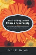 Understanding Abusive Church Leadership - What It Looks Like and How It Debilitates the Life and Spirit of Church Members ebook by Judy R. De Wit