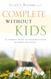 Complete Without Kids: An Insider's Guide to Childfree Living by Choice or by Chance ebook by Ellen L. Walker