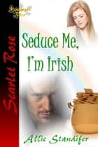 Seduce Me, I'm Irish ebook by Allie Standifer