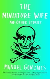 The Miniature Wife - and Other Stories ebook by Manuel Gonzales