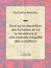 Essai sur la répartition des richesses et sur la tendance à une moindre inégalité des conditions ebook by Paul Leroy-Beaulieu,Ligaran