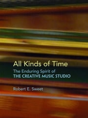 All Kinds of Time: The Enduring Spirit of the Creative Music Studio ebook by Robert E. Sweet