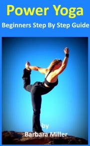 Power Yoga: Beginners Step By Step Guide ebook by Barbara Miller