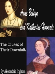 Anne Boleyn and Katherine Howard: The Causes for Their Downfalls ebook by Alexandria Ingham