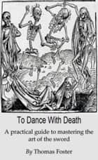To Dance With Death (A Practical Guide To Mastering The Art Of The Sword) ebook by Thomas Foster