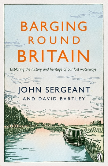 Barging Round Britain - Exploring the History of our Nation's Canals and Waterways ebook by David Bartley,John Sergeant