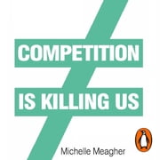 Competition is Killing Us - How Big Business is Harming Our Society and Planet - and What To Do About It audiobook by Michelle Meagher