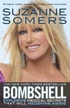 Bombshell: Explosive Medical Secrets That Will Redefine Aging ebook by Suzanne Somers