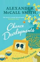 Chance Developments - Unexpected Love Stories ebook by Alexander McCall Smith