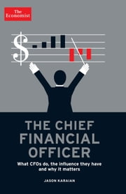 The Chief Financial Officer - What CFOs Do, the Influence they Have, and Why it Matters ebook by The Economist,Jason Karaian