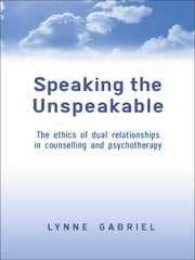 Speaking the Unspeakable - The Ethics of Dual Relationships in Counselling and Psychotherapy ebook by Lynne Gabriel