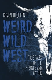 Weird Wild West - True Tales of the Strange and Gothic ebook by Keven McQueen