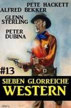 Sieben glorreiche Western #13 eBook by Alfred Bekker, Pete Hackett, Peter Dubina,...