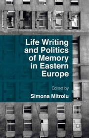 Life Writing and Politics of Memory in Eastern Europe ebook by Simona Mitroiu