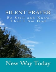 Silent Prayer: Be Still and Know That I Am God ebook by New Way Today