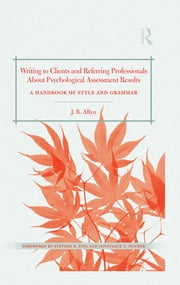 Writing to Clients and Referring Professionals about Psychological Assessment Results - A Handbook of Style and Grammar ebook by J. B. Allyn
