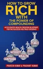 How to Grow Rich with The Power of Compounding ebook by Praveen Kumar, Prashant Kumar