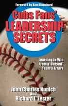 Cubs' Fans Leadership Secrets - Learning to Win From a Cursed Team's Errors ebook by John Charles Kunich, Richard I. Lester