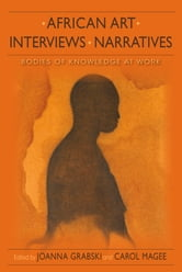 African Art, Interviews, Narratives - Bodies of Knowledge at Work ebook by Joanna Grabski,Carol Magee