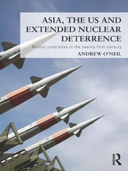 Asia, the US and Extended Nuclear Deterrence - Atomic Umbrellas in the Twenty-First Century ebook by Andrew O'Neil