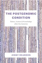 The Postgenomic Condition - Ethics, Justice, and Knowledge after the Genome ebook by Jenny Reardon