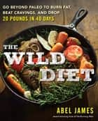 The Wild Diet - Get Back to Your Roots, Burn Fat, and Drop Up to 20 Pounds in 40 Days Ebook di Abel James