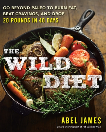 The Wild Diet - Get Back to Your Roots, Burn Fat, and Drop Up to 20 Pounds in 40 Days ebook by Abel James