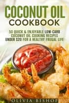 Coconut Oil Cookbook: 50 Quick & Enjoyable Low-Carb Coconut Oil Cooking Recipes Under $20 for a Healthy Frugal Life - Low-Cholesterol Meals ebook by Olivia Bishop
