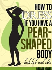 How to Dress if You Have a Pear Shaped Body Look Fab and Chic ebook by Melanie Miller
