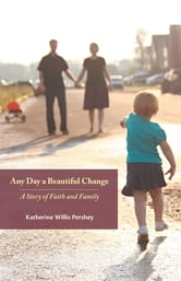 Any Day a Beautiful Change: A Story of Faith and Family - A Story of Faith and Family ebook by Katherine Willis Pershey