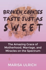 Broken Cookies Taste Just as Sweet - The Amazing Grace of Motherhood, Marriage, and Miracles on the Spectrum ebook by Marisa Ulrich