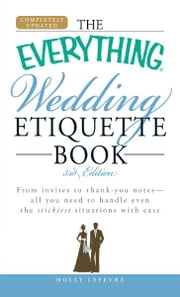 The Everything Wedding Etiquette Book - From invites to thank you notes - All you need to handle even the stickiest situations with ease ebook by Holly Lefevre