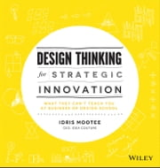 Design Thinking for Strategic Innovation - What They Can't Teach You at Business or Design School ebook by Idris Mootee