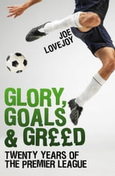 Glory, Goals and Greed - Twenty Years of the Premier League ebook by Joe Lovejoy