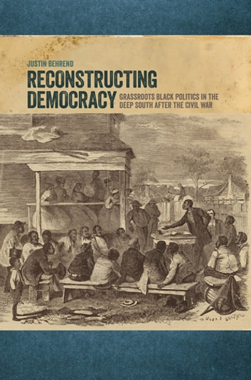 Reconstructing Democracy - Grassroots Black Politics in the Deep South after the Civil War ebook by Justin Behrend