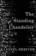 The Standing Chandelier: A Novella ebook by Lionel Shriver
