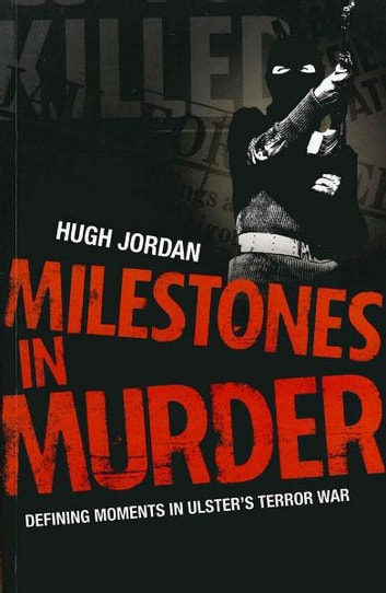 Milestones in Murder - Defining Moments in Ulster's Terror War ebook by Hugh Jordan