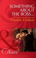 Something about the Boss... (Mills & Boon Desire) (Texas Cattleman's Club: The Missing Mogul, Book 3) ekitaplar by Yvonne Lindsay