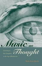 Music as Thought - Listening to the Symphony in the Age of Beethoven ebook by Mark Evan Bonds